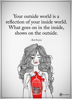 Your outside world is a reflection of your inside world. what goes on in the inside, shows on the outside. - Bob Proctor #powerofpositivity #positivewords #positivethinking #inspirationalquote #motivationalquotes #quotes #life #love #hope #faith #respect #outside #inside #reflection #world