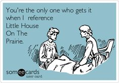 You're the only one who gets it when I reference Little House On The Prairie.
