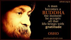 A man becomes a BUDDHA the moment he accepts all that life brings with gratitude. ~ Osho
