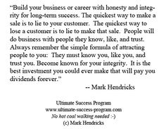 Build your business or career with honesty and integrity for long-term success. The quickest way to make a sale is to lie to your customer.  The quickest way to lose a customer is to lie to make that sale.  People will do business with people they know, like, and trust.  Always remember the simple formula of attracting people to you:  They must know you, like you, and trust you. Become known for your integrity.  It is the best investment you could ever make. - Mark Hendricks