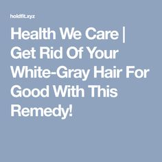 Health We Care | Get Rid Of Your White-Gray Hair For Good With This Remedy!