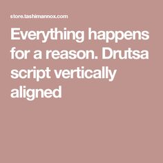 Everything happens for a reason. Drutsa script vertically aligned