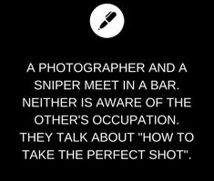 "A photographer and a sniper meet in a bar. Neither is aware of the other's occupation. They talk about ""how to take the perfect shot""."