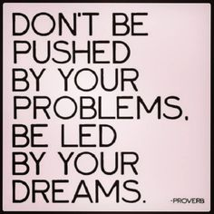 Push those problems right out of the way to make room for those dreams!!