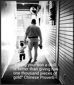 Giving your son a skill is better than giving him one thousand pieces of gold. ~ Chinese Proverb
