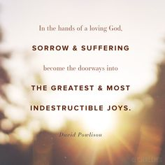 """In the hands of a loving God, sorrow and suffering become the doorways into the greatest and most indestructible joys."" (David Powlison)"