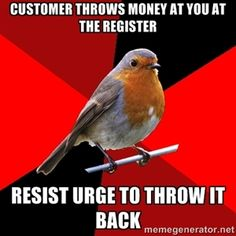 customer throws money at you at the register resist urge to throw it back | Retail Robin