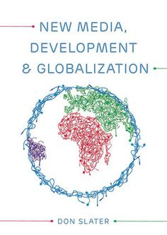 New Media, Development and Globalization: Making Connections in the Global South, Don Slater, Polity, November 2013