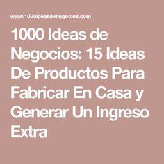 1000 Ideas de Negocios: 15 Ideas De Productos Para Fabricar En Casa y Generar Un Ingreso Extra