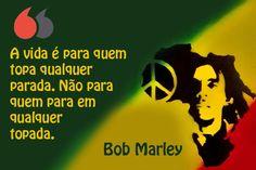 A vida é para quem topa qualquer parada. Não para quem para em qualquer topada. Bob Marley Bob Marley, Faking It, Folk, Sayings, Quotes Motivation, Thoughts, Qoutes Of Life, Authors