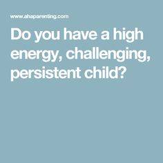 Do you have a high energy, challenging, persistent child?