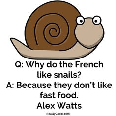 Q: Why do the French like #snails? A: Because they don't like fast food. Alex Watts #quote