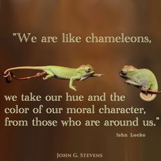 We are like chameleons, we take our hue and the color of our moral character, from those who are around us. John Locke