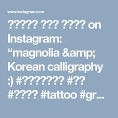 """타투이스트 리버의 그라피투 on Instagram: """"magnolia & Korean calligraphy :) #타투이스트리버  #타투 #그라피투 #tattoo #graffittoo"""""""