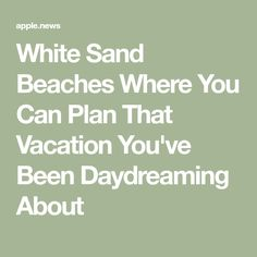 White Sand Beaches Where You Can Plan That Vacation You've Been Daydreaming About