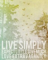 """Live Simply. Expect Little. Give Much. Love Extravagantly."""