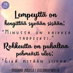 """""""Lempeyttä on hengittää syvään sisään: 'Minussa on kaikkea tarpeeksi.' Rohkeutta on puhaltaa pehmeästi ulos: 'Eikä mitään liikaa.'"""" Kuka ihana kaipaisi tätä lempeää muistutusta tänään? 💕 Qoutes, Coaching, Things I Want, Helsinki, Words, Travelling, Life, Dreams, Signs"""