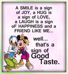A smile is a sign of joy, a hug is a sign of love, a laugh is a sign of happiness and a friend like me... well ...that`s a sign of good taste. | Friendship quotes