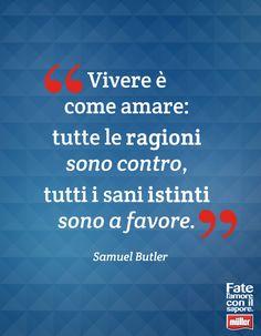 """""""Vivere è come amare: tutte le ragioni sono contro, tutti i sani istinti sono a favore """" - Samuel Butler"""