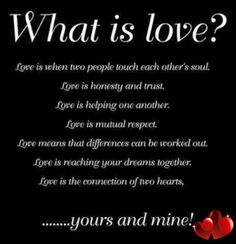 Love is when two people touch each other's soul.   Love is honesty and trust. Love is helping one another.   Love is mutual respect. Love means that differences can be worked out.   Love is reaching your dreams together.   Love is the connection of two hearts.
