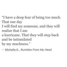 """""""I have a deep fear of being too much.  That one day I will find my someone, and they will realize that I am a hurricane.  That they will step back and be intimidated by my muchness."""""""