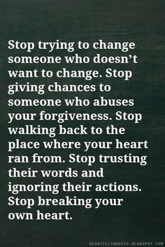 Stop Try To Change Someone Who Doesnu0027t What To Change. Stop Giving Chances  To Someone Who Abuse Your Forgiveness . Stop Walking Back To The Place  Where You ...