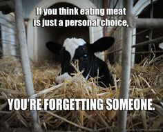 If you thinking eating meat is a personal choice, you're forgetting someone.