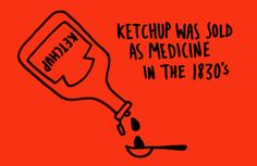 Ketchup was once sold as a medicine in the 1830's