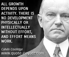 All growth depends upon activity. There is no development physically or intellectually without effort, and effort means work. ~Calvin Coolidge
