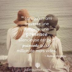 Citations et pensées positives | Créer ma vie, Julie Ouimet | '' Lorsqu'un ami traverse une tempête, une présence silencieuse est plus puissante qu'un million de mots vides.''
