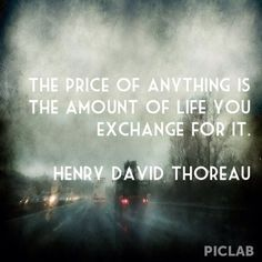 The price of anything is the amount of life you exchange for it. ~Henry David Thoreau.