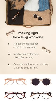 Painless holiday travel starts with smart packing. Choose basic clothing in a neutral palette & add variety with accessories. A little black dress fits any occasion, while a blanket scarf doubles as a pop of color & cover-up for the plane. Go wild with your eyewear; glasses are packable & let you wear a fresh look each day. Discover frames for any travel plan at EyeBuyDirect. With glasses starting at $6, you can splurge on that in-flight glass of wine. Top to Bottom: Fade, Simone, Aura…