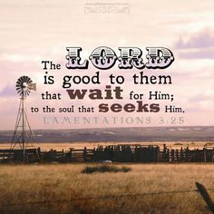 The Lord is good to them that wait for Him; to the soul that seeks Him. Lam 3:25. <3