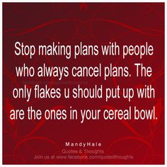 Stop making plans with people who always cancel plans. The only flakes you should put up with are the ones in your cereal bowl. ~ Mandy Hale ~