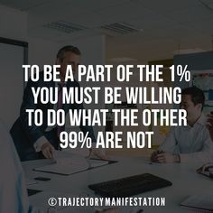 To be a part of the 1% you must be willing to do what 99% are not.