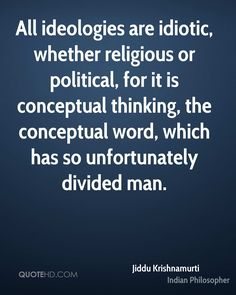 Jiddu Krishnamurti Quotes - All ideologies are idiotic, whether religious or political, for it is conceptual thinking, the. Encouragement Quotes, Wisdom Quotes, Words Quotes, Wise Words, Me Quotes, Famous Quotes, Sayings, J Krishnamurti Quotes, Jiddu Krishnamurti