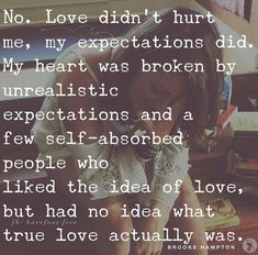 Love didn't hurt me, my expectations did. My heart was broken by unrealistic expectations and a few self-absorbed people who liked the idea of love, but had no idea what true love actually was. People Quotes, True Quotes, Great Quotes, Quotes To Live By, Inspirational Quotes, Self Absorbed People, Love Actually, Life Lessons, Wise Words