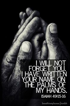 """Isaiah is my favorite scripture! Just to think my name """"Patty"""" is engraved on the palms of JESUS' hands, puts me in AWE! The Words, Cool Words, Motivacional Quotes, Bible Quotes, Bible Scriptures, Word Of God, Christian Quotes, Quotes To Live By, Favorite Quotes"""