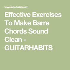 Effective Exercises To Make Barre Chords Sound Clean - GUITARHABITS