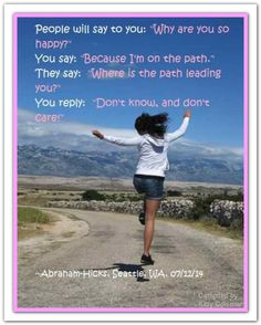 """People will say to you: """"Why are you so happy?"""" You say: """"Because I am on the path."""" """" They say: """"Where is the path leading you?""""  You reply: """"Don't know, and don't care!"""" Abraham-Hicks Quotes (AHQ2796) #workshop #happy"""