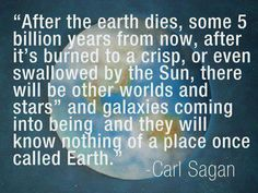 """After the earth dies, some 5 billion years from now, after it's burned to a crisp, or even swallowed by the Sun, there will be other worlds and stars,...and galaxies coming into being and they will know nothing of a place once called Earth."" - Carl Sagan"