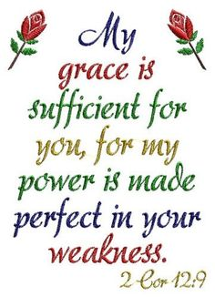 My grace is sufficient for you, for My power is made perfect in your weakness. 2 Corinthians 12:9