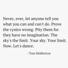 Never, ever, let anyone tell you what you can and can't so. Prove the cynics wrong. Pity them for they have no imagination. The sky's the limit. Your sky. Your limit. Now. Let's dance.
