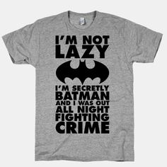 I'm Not Lazy I'm Secretly Batman- LOL! This is my new excuse!
