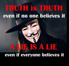 Truth is truth even if no one believes it; A lie is a lie even if everyone believe it.