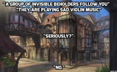 """""""A group of invisible beholders follow you. They are playing sad violin music."""" """"Seriously?"""" """"No."""""""