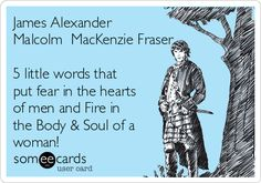 James Alexander Malcolm MacKenzie Fraser 5 little words that put fear in the hearts of men and Fire in the Body & Soul of a woman!