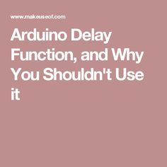 Arduino Delay Function, and Why You Shouldn't Use it