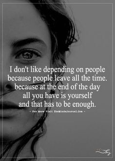 I don't like depending on people because people leave all the time. - http://themindsjournal.com/i-dont-like-depending-on-people-because-people-leave-all-the-time/