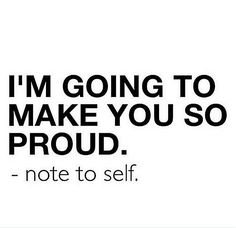 Positive Affirmations: I'm going to make you so proud.